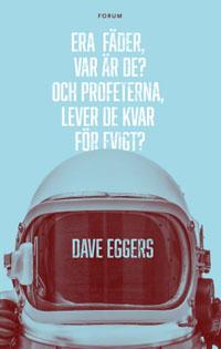 Dave Eggers: 'Era fäder, var är de? Och profeterna, lever de kvar för evigt?'