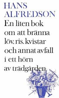 Hans Alfredson: 'En liten bok om att bränna löv, ris, kvistar och annat avfall i ett hörn av trädgården'